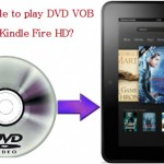 How to Move DVD VOB files to Kindle Fire HD